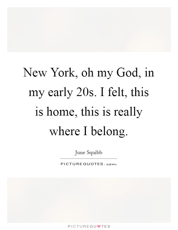New York, oh my God, in my early 20s. I felt, this is home, this is really where I belong Picture Quote #1