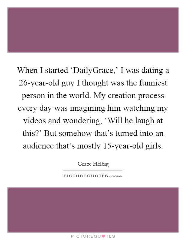 When I started 'DailyGrace,' I was dating a 26-year-old guy I thought was the funniest person in the world. My creation process every day was imagining him watching my videos and wondering, 'Will he laugh at this?' But somehow that's turned into an audience that's mostly 15-year-old girls Picture Quote #1