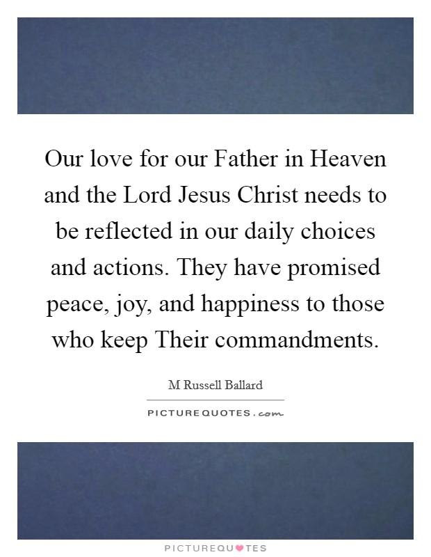 Our love for our Father in Heaven and the Lord Jesus Christ needs to be reflected in our daily choices and actions. They have promised peace, joy, and happiness to those who keep Their commandments Picture Quote #1