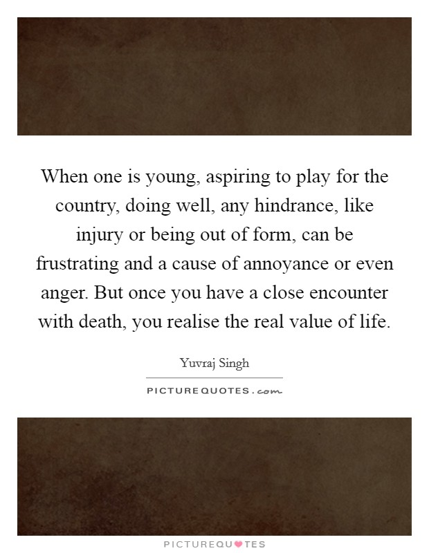 When one is young, aspiring to play for the country, doing well, any hindrance, like injury or being out of form, can be frustrating and a cause of annoyance or even anger. But once you have a close encounter with death, you realise the real value of life Picture Quote #1