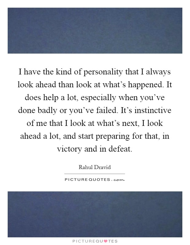 I have the kind of personality that I always look ahead than look at what's happened. It does help a lot, especially when you've done badly or you've failed. It's instinctive of me that I look at what's next, I look ahead a lot, and start preparing for that, in victory and in defeat Picture Quote #1