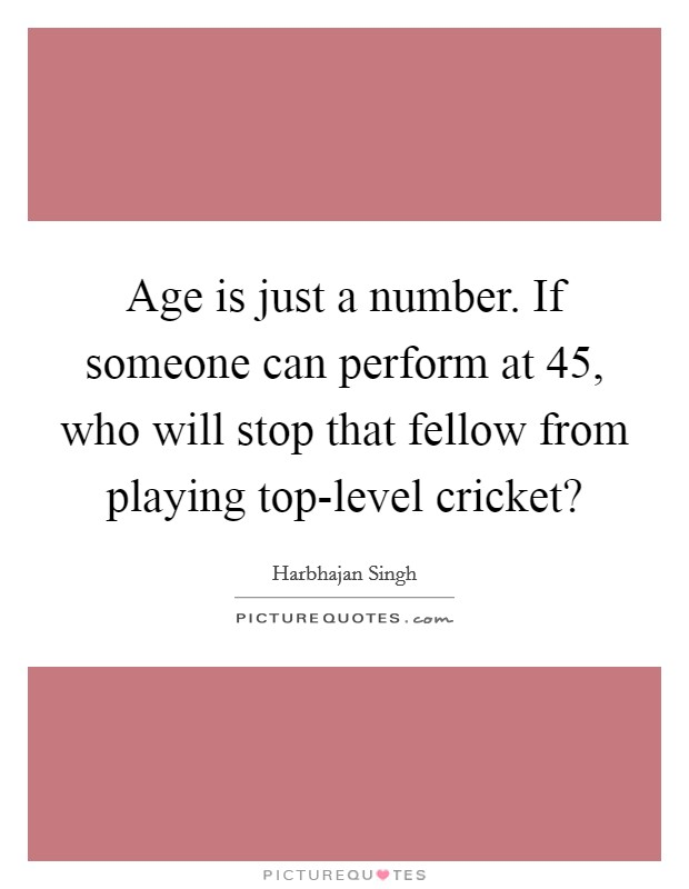 Age is just a number. If someone can perform at 45, who will stop that fellow from playing top-level cricket? Picture Quote #1