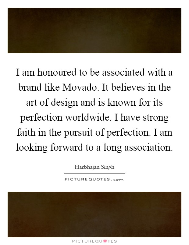 I am honoured to be associated with a brand like Movado. It believes in the art of design and is known for its perfection worldwide. I have strong faith in the pursuit of perfection. I am looking forward to a long association Picture Quote #1