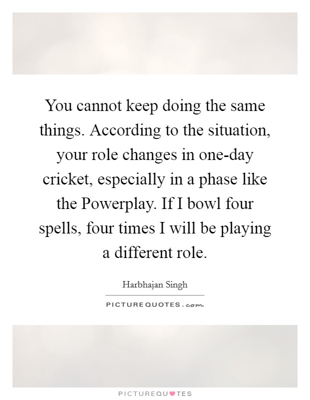 You cannot keep doing the same things. According to the situation, your role changes in one-day cricket, especially in a phase like the Powerplay. If I bowl four spells, four times I will be playing a different role Picture Quote #1