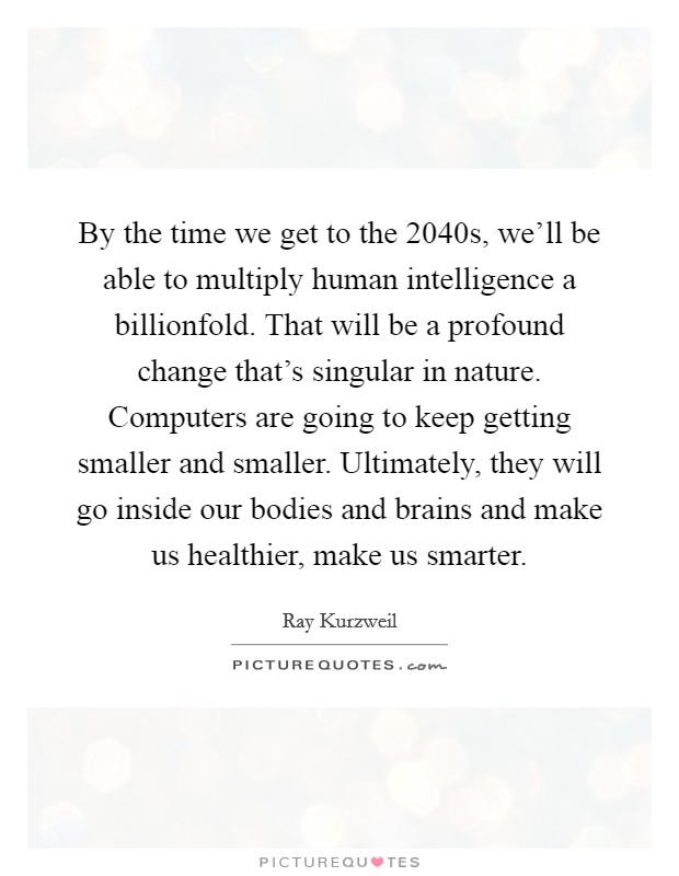 By the time we get to the 2040s, we'll be able to multiply human intelligence a billionfold. That will be a profound change that's singular in nature. Computers are going to keep getting smaller and smaller. Ultimately, they will go inside our bodies and brains and make us healthier, make us smarter Picture Quote #1