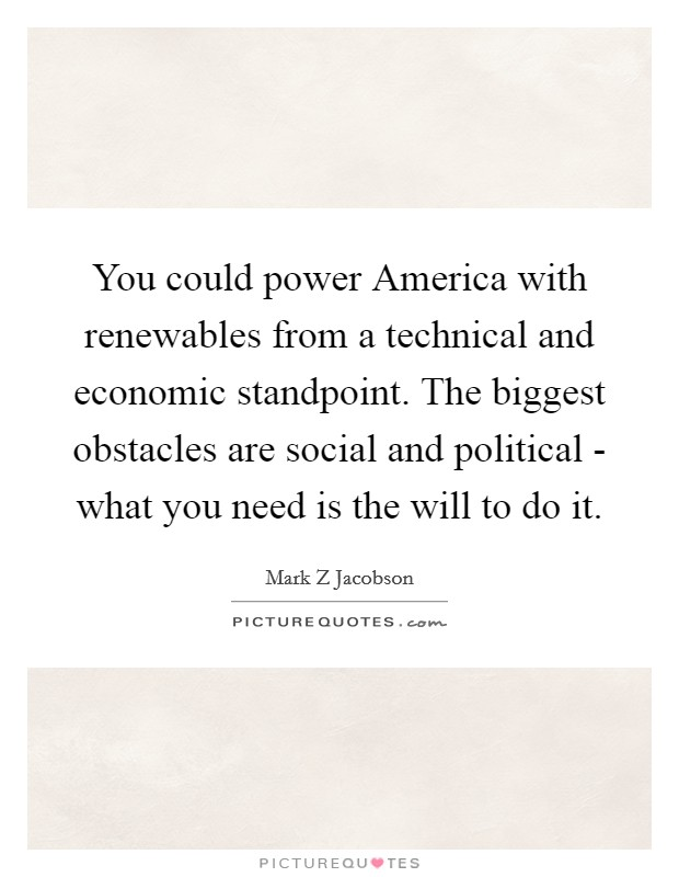 You could power America with renewables from a technical and economic standpoint. The biggest obstacles are social and political - what you need is the will to do it Picture Quote #1