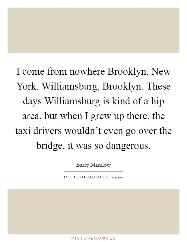 I come from nowhere Brooklyn, New York. Williamsburg, Brooklyn. These days Williamsburg is kind of a hip area, but when I grew up there, the taxi drivers wouldn't even go over the bridge, it was so dangerous Picture Quote #1