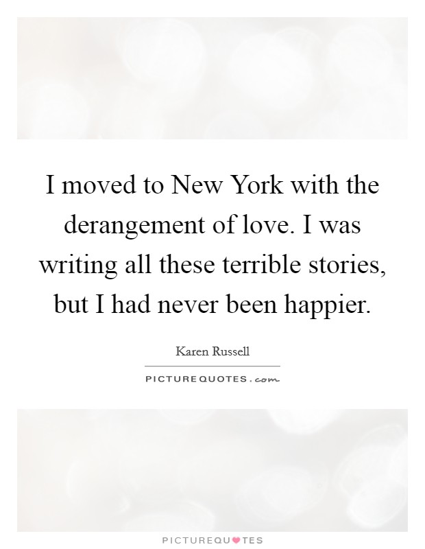 I moved to New York with the derangement of love. I was writing all these terrible stories, but I had never been happier Picture Quote #1