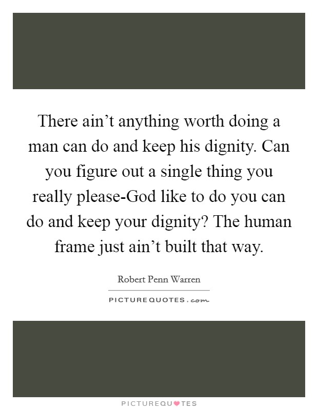 There ain't anything worth doing a man can do and keep his dignity. Can you figure out a single thing you really please-God like to do you can do and keep your dignity? The human frame just ain't built that way Picture Quote #1