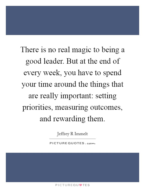 There is no real magic to being a good leader. But at the end of every week, you have to spend your time around the things that are really important: setting priorities, measuring outcomes, and rewarding them Picture Quote #1
