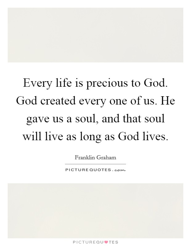 Every life is precious to God. God created every one of us. He gave us a soul, and that soul will live as long as God lives Picture Quote #1