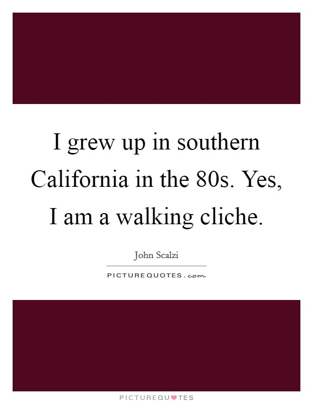 I grew up in southern California in the 80s. Yes, I am a walking cliche Picture Quote #1