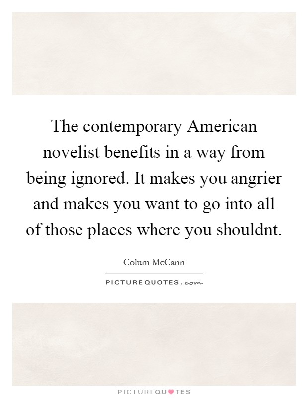 The contemporary American novelist benefits in a way from being ignored. It makes you angrier and makes you want to go into all of those places where you shouldnt Picture Quote #1