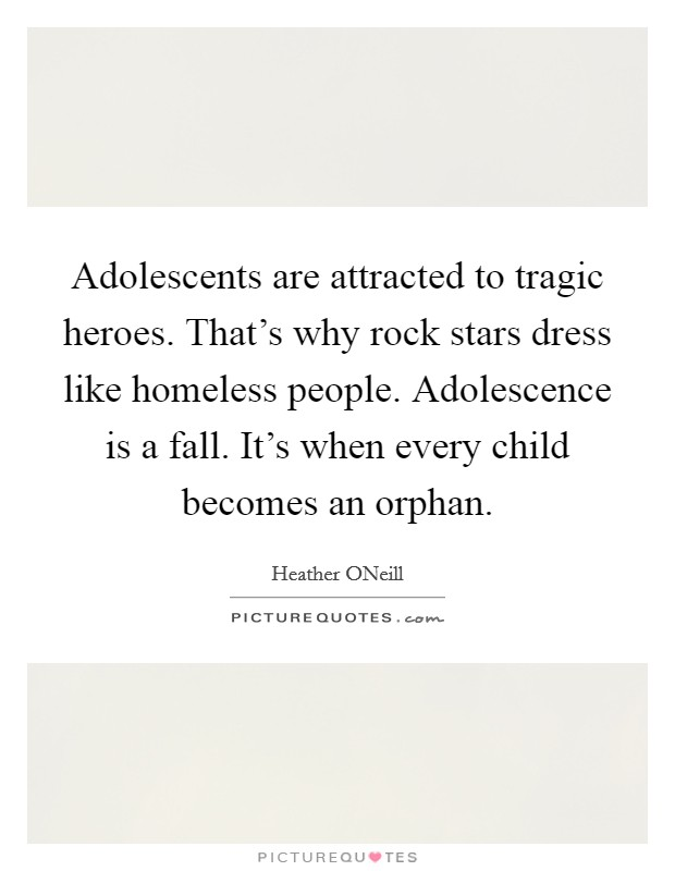Adolescents are attracted to tragic heroes. That's why rock stars dress like homeless people. Adolescence is a fall. It's when every child becomes an orphan Picture Quote #1