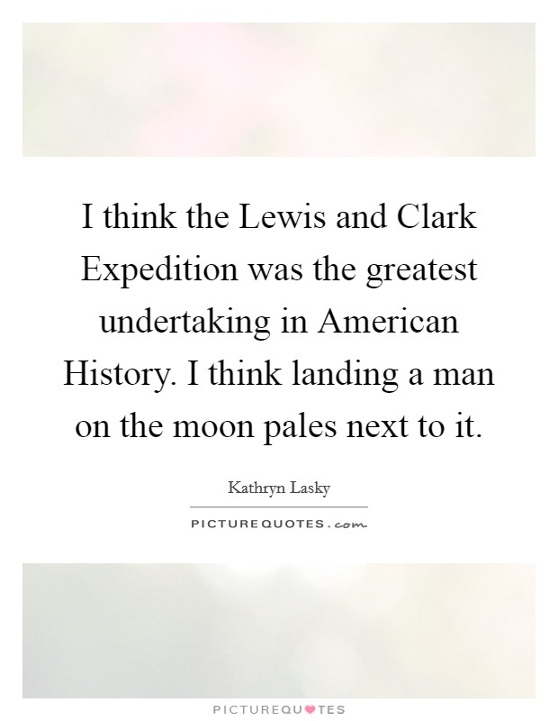 I think the Lewis and Clark Expedition was the greatest undertaking in American History. I think landing a man on the moon pales next to it Picture Quote #1