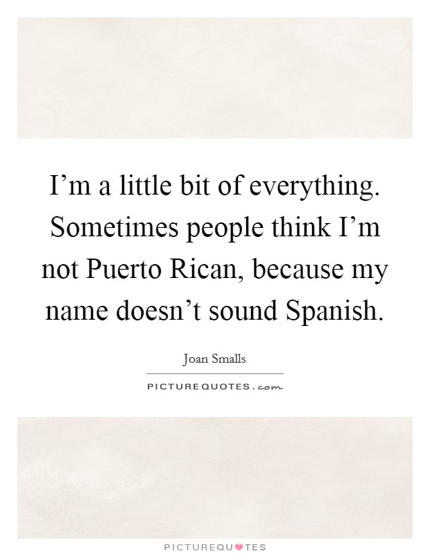 I'm a little bit of everything. Sometimes people think I'm not Puerto Rican, because my name doesn't sound Spanish Picture Quote #1