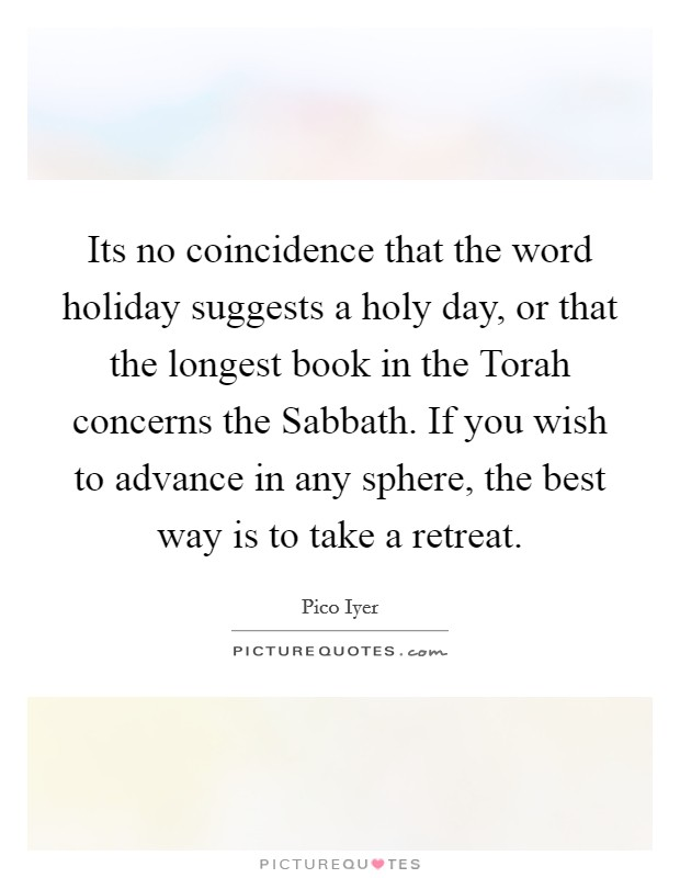 Its no coincidence that the word holiday suggests a holy day, or that the longest book in the Torah concerns the Sabbath. If you wish to advance in any sphere, the best way is to take a retreat Picture Quote #1