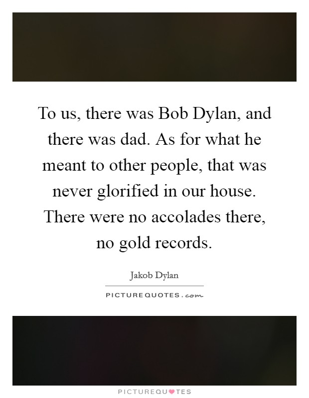 To us, there was Bob Dylan, and there was dad. As for what he meant to other people, that was never glorified in our house. There were no accolades there, no gold records Picture Quote #1