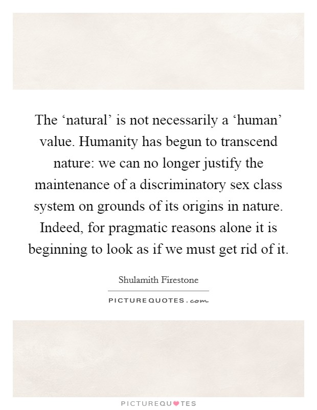 The 'natural' is not necessarily a 'human' value. Humanity has begun to transcend nature: we can no longer justify the maintenance of a discriminatory sex class system on grounds of its origins in nature. Indeed, for pragmatic reasons alone it is beginning to look as if we must get rid of it Picture Quote #1