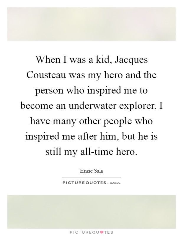 When I was a kid, Jacques Cousteau was my hero and the person who inspired me to become an underwater explorer. I have many other people who inspired me after him, but he is still my all-time hero Picture Quote #1