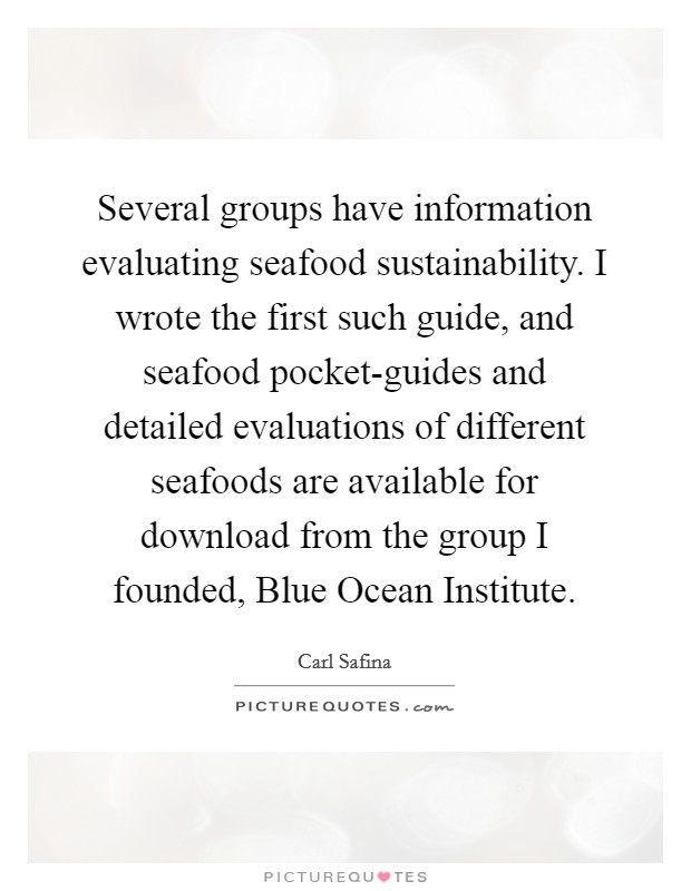 Several groups have information evaluating seafood sustainability. I wrote the first such guide, and seafood pocket-guides and detailed evaluations of different seafoods are available for download from the group I founded, Blue Ocean Institute Picture Quote #1