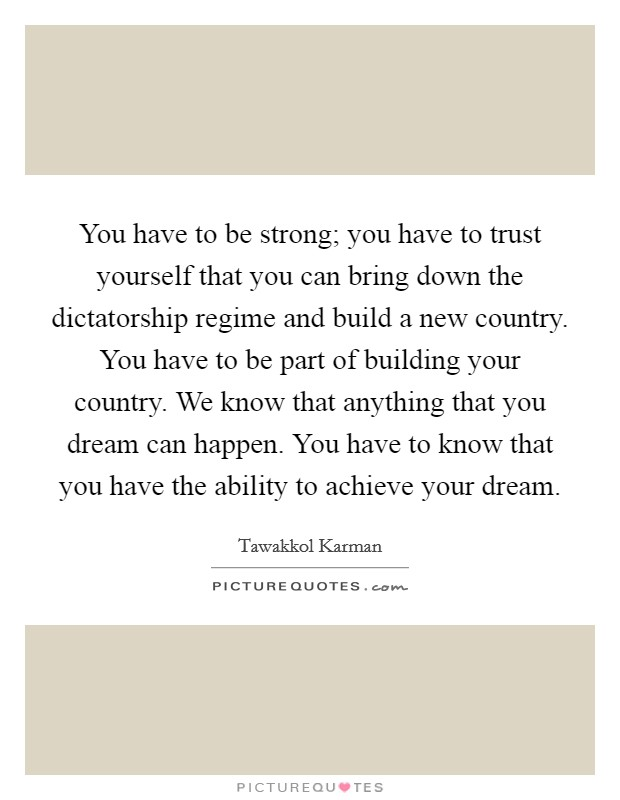 You have to be strong; you have to trust yourself that you can bring down the dictatorship regime and build a new country. You have to be part of building your country. We know that anything that you dream can happen. You have to know that you have the ability to achieve your dream Picture Quote #1