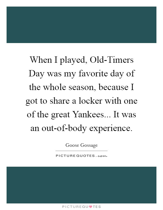 When I played, Old-Timers Day was my favorite day of the whole season, because I got to share a locker with one of the great Yankees... It was an out-of-body experience Picture Quote #1