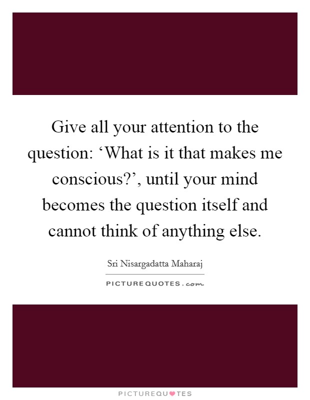 Give all your attention to the question: 'What is it that makes me conscious?', until your mind becomes the question itself and cannot think of anything else Picture Quote #1