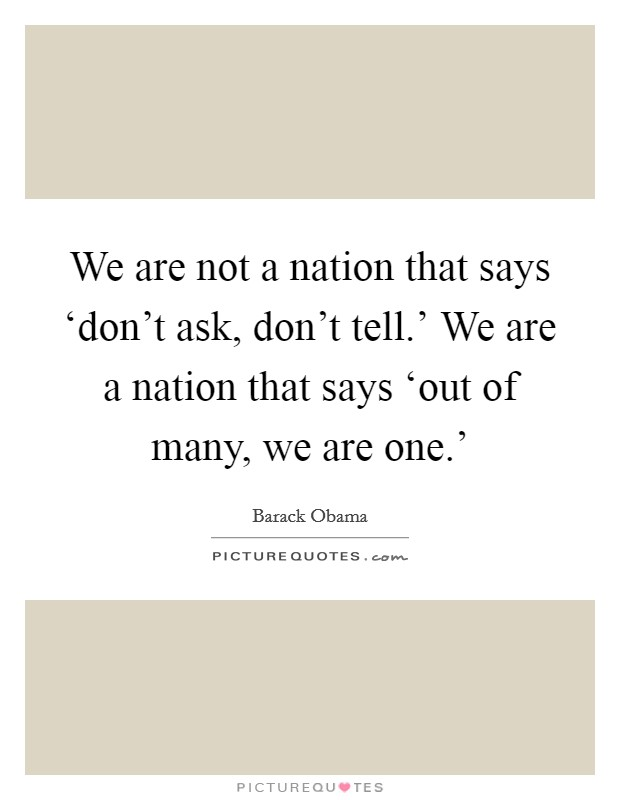 We are not a nation that says 'don't ask, don't tell.' We are a nation that says 'out of many, we are one.' Picture Quote #1