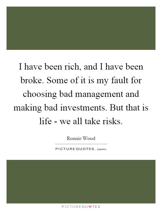 I have been rich, and I have been broke. Some of it is my fault for choosing bad management and making bad investments. But that is life - we all take risks Picture Quote #1