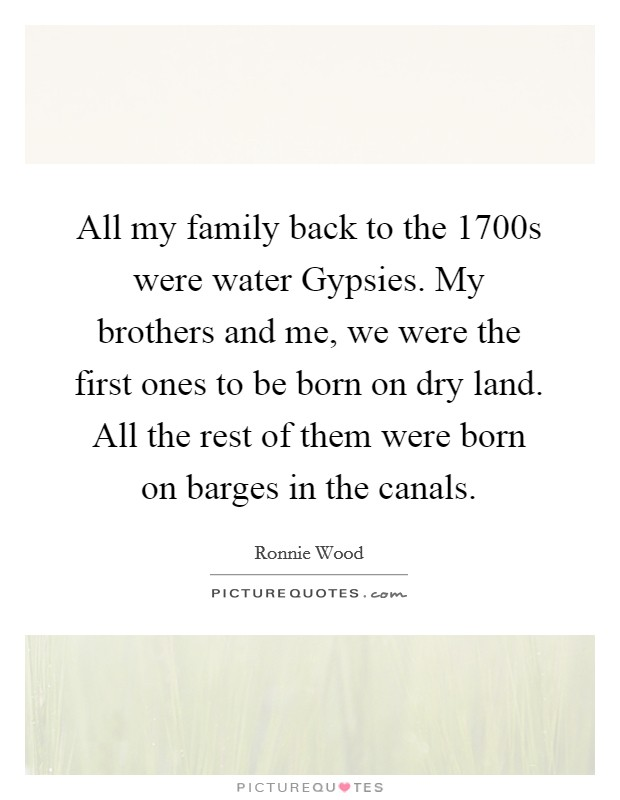 All my family back to the 1700s were water Gypsies. My brothers and me, we were the first ones to be born on dry land. All the rest of them were born on barges in the canals Picture Quote #1