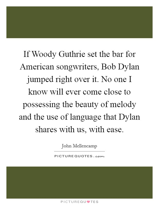 If Woody Guthrie set the bar for American songwriters, Bob Dylan jumped right over it. No one I know will ever come close to possessing the beauty of melody and the use of language that Dylan shares with us, with ease Picture Quote #1
