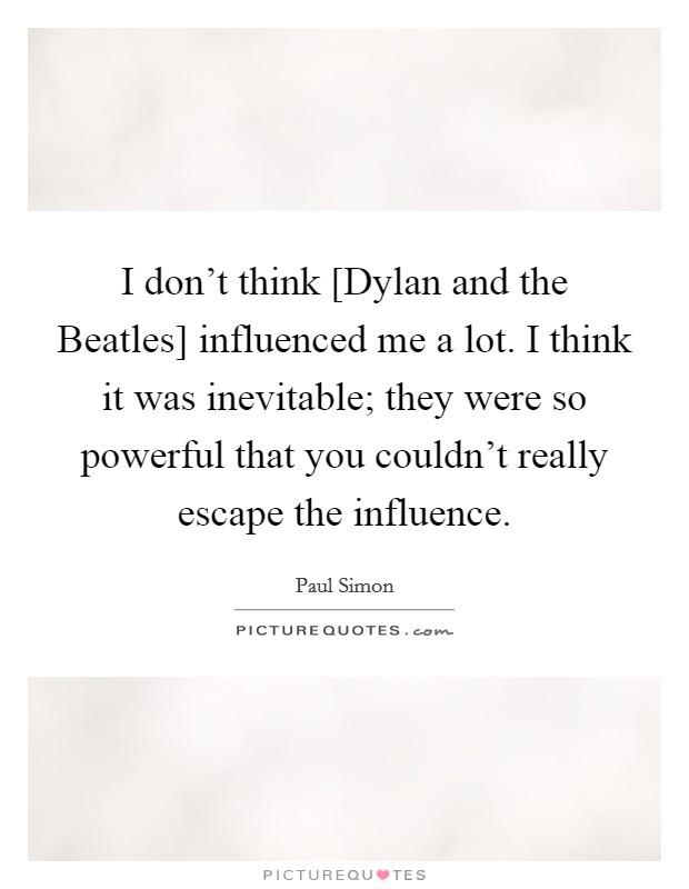 I don't think [Dylan and the Beatles] influenced me a lot. I think it was inevitable; they were so powerful that you couldn't really escape the influence Picture Quote #1