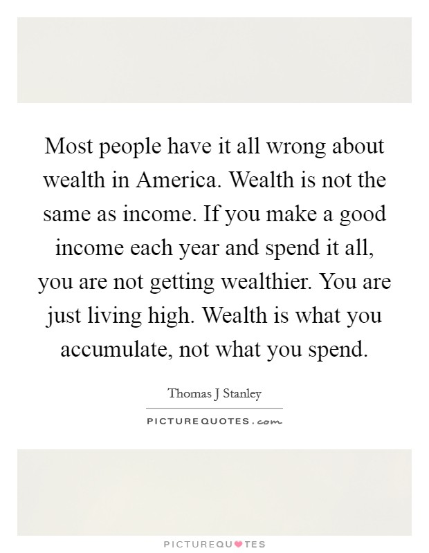 Most people have it all wrong about wealth in America. Wealth is not the same as income. If you make a good income each year and spend it all, you are not getting wealthier. You are just living high. Wealth is what you accumulate, not what you spend Picture Quote #1