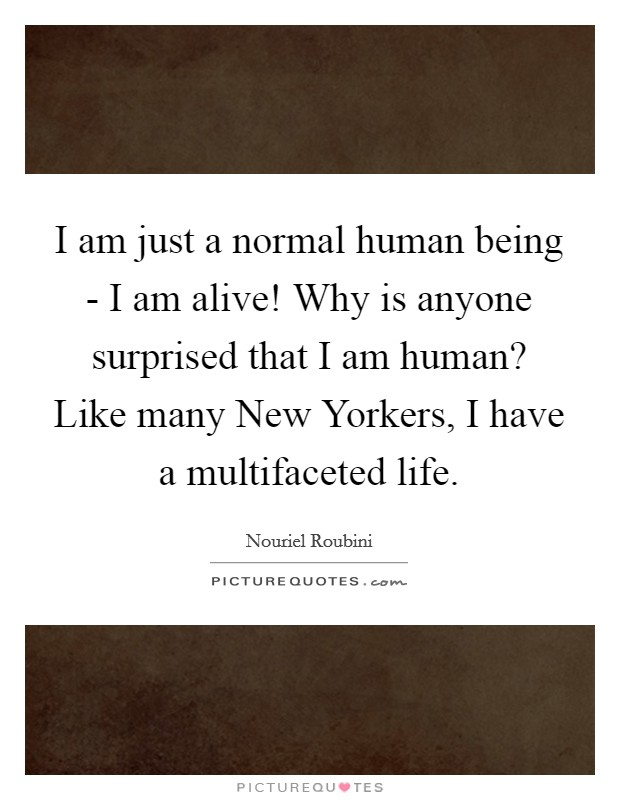 I am just a normal human being - I am alive! Why is anyone surprised that I am human? Like many New Yorkers, I have a multifaceted life Picture Quote #1