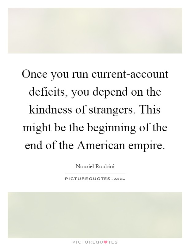 Once you run current-account deficits, you depend on the kindness of strangers. This might be the beginning of the end of the American empire Picture Quote #1