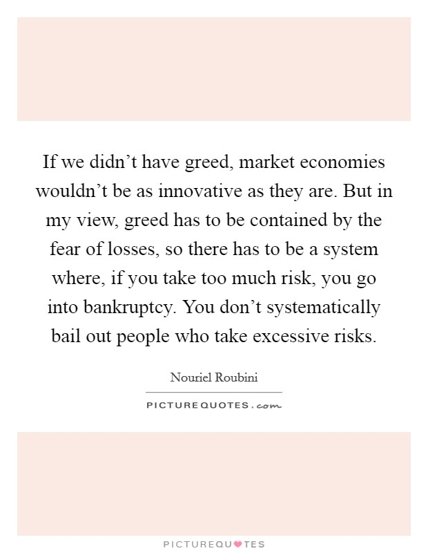 If we didn't have greed, market economies wouldn't be as innovative as they are. But in my view, greed has to be contained by the fear of losses, so there has to be a system where, if you take too much risk, you go into bankruptcy. You don't systematically bail out people who take excessive risks Picture Quote #1