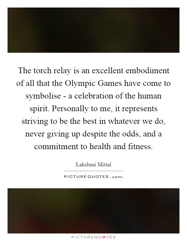 The torch relay is an excellent embodiment of all that the Olympic Games have come to symbolise - a celebration of the human spirit. Personally to me, it represents striving to be the best in whatever we do, never giving up despite the odds, and a commitment to health and fitness Picture Quote #1