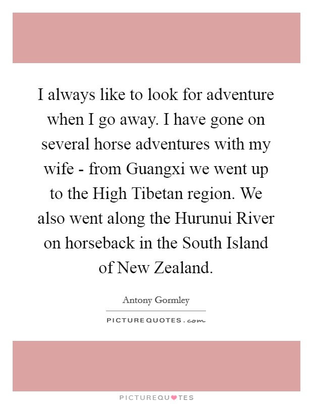 I always like to look for adventure when I go away. I have gone on several horse adventures with my wife - from Guangxi we went up to the High Tibetan region. We also went along the Hurunui River on horseback in the South Island of New Zealand Picture Quote #1