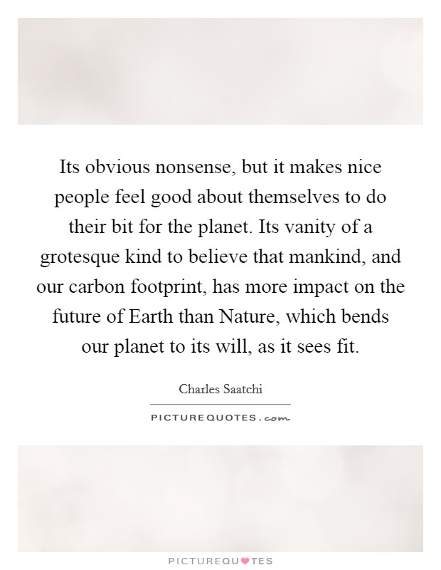 Its obvious nonsense, but it makes nice people feel good about themselves to do their bit for the planet. Its vanity of a grotesque kind to believe that mankind, and our carbon footprint, has more impact on the future of Earth than Nature, which bends our planet to its will, as it sees fit Picture Quote #1