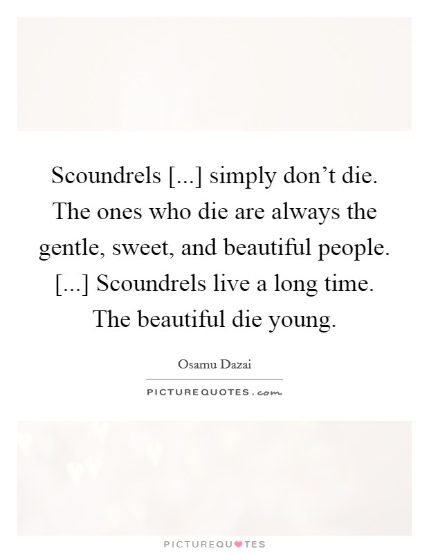 Scoundrels [...] simply don't die. The ones who die are always the gentle, sweet, and beautiful people. [...] Scoundrels live a long time. The beautiful die young Picture Quote #1