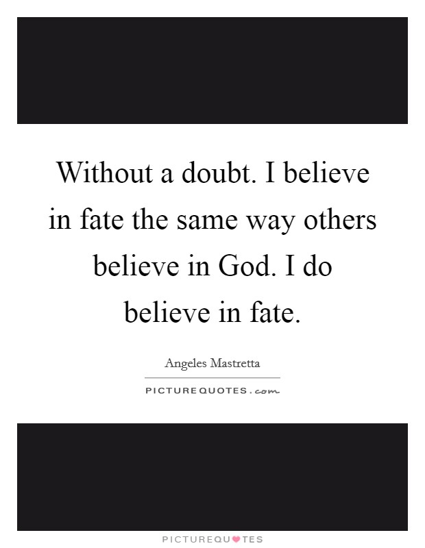 Without a doubt. I believe in fate the same way others believe in God. I do believe in fate Picture Quote #1