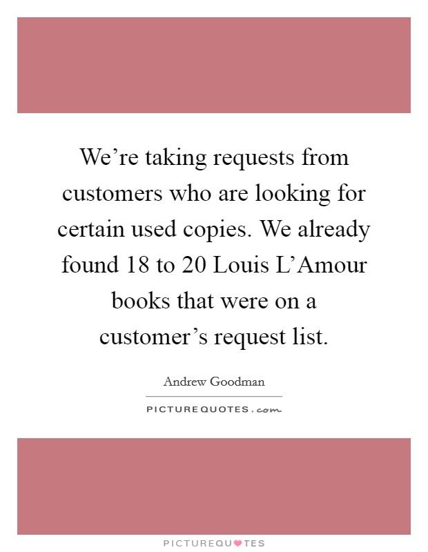 We're taking requests from customers who are looking for certain used copies. We already found 18 to 20 Louis L'Amour books that were on a customer's request list Picture Quote #1