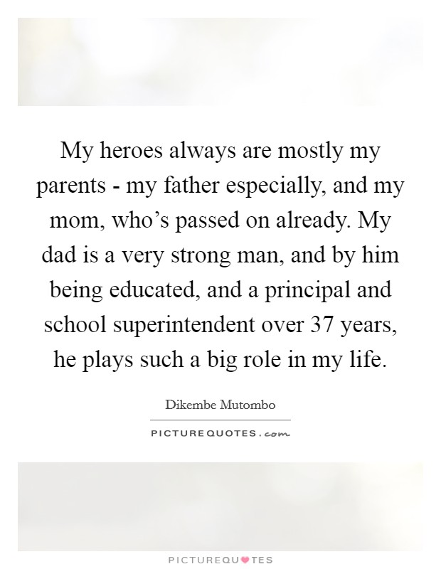 My heroes always are mostly my parents - my father especially, and my mom, who's passed on already. My dad is a very strong man, and by him being educated, and a principal and school superintendent over 37 years, he plays such a big role in my life Picture Quote #1