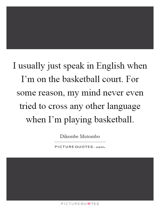 I usually just speak in English when I'm on the basketball court. For some reason, my mind never even tried to cross any other language when I'm playing basketball Picture Quote #1