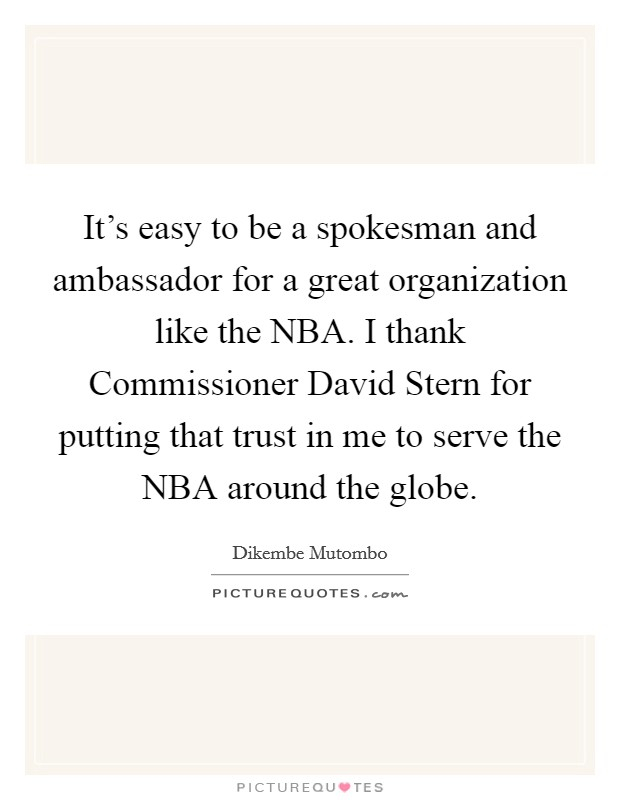 It's easy to be a spokesman and ambassador for a great organization like the NBA. I thank Commissioner David Stern for putting that trust in me to serve the NBA around the globe Picture Quote #1