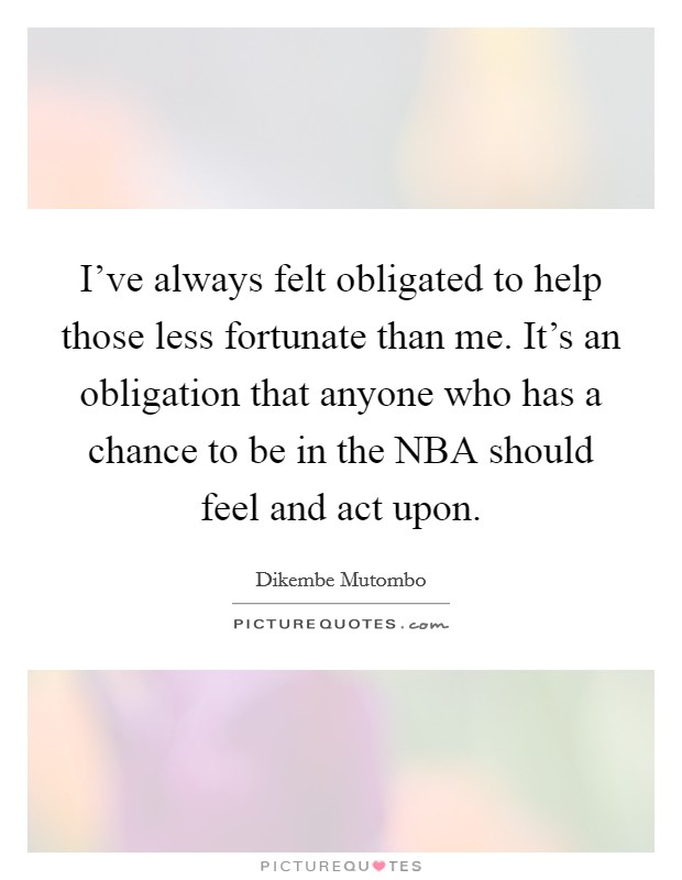 I've always felt obligated to help those less fortunate than me. It's an obligation that anyone who has a chance to be in the NBA should feel and act upon Picture Quote #1