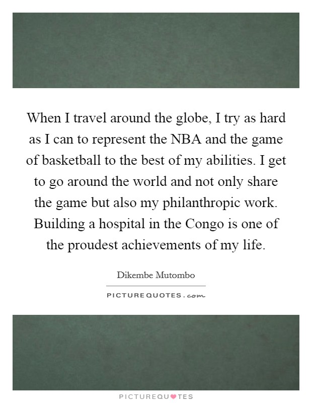 When I travel around the globe, I try as hard as I can to represent the NBA and the game of basketball to the best of my abilities. I get to go around the world and not only share the game but also my philanthropic work. Building a hospital in the Congo is one of the proudest achievements of my life Picture Quote #1