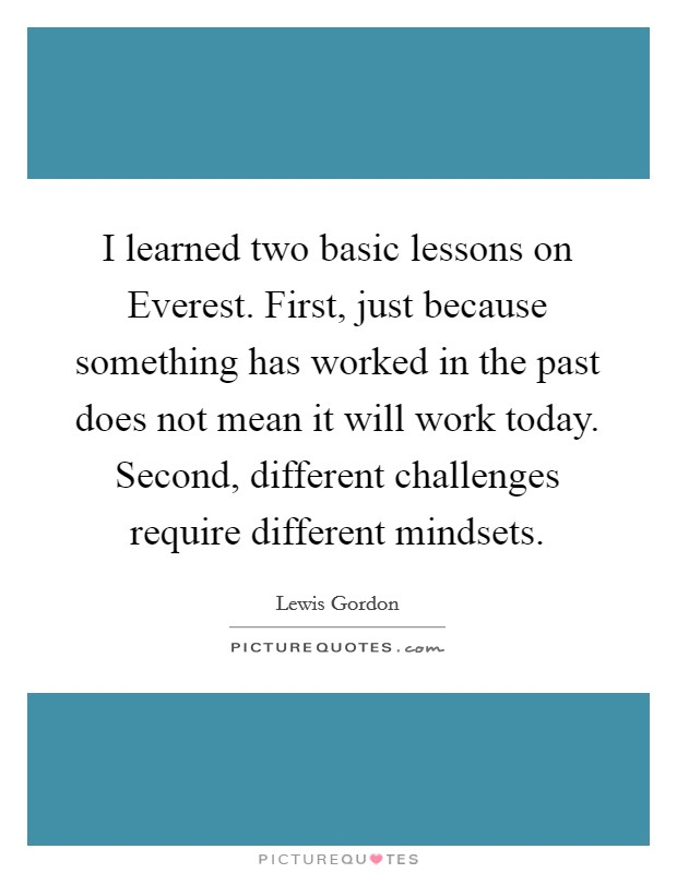 I learned two basic lessons on Everest. First, just because something has worked in the past does not mean it will work today. Second, different challenges require different mindsets Picture Quote #1