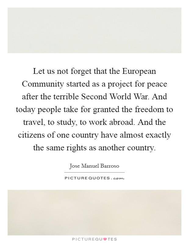 Let us not forget that the European Community started as a project for peace after the terrible Second World War. And today people take for granted the freedom to travel, to study, to work abroad. And the citizens of one country have almost exactly the same rights as another country Picture Quote #1